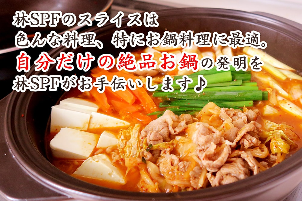 色んな料理、特にお鍋料理に最適。林SPFのスライスで自分だけの絶品お鍋の発明を!